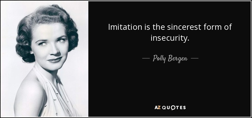 Imitation is the sincerest form of insecurity. - Polly Bergen