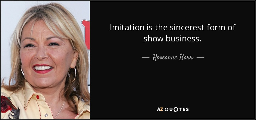 Imitation is the sincerest form of show business. - Roseanne Barr