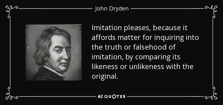 Imitation pleases, because it affords matter for inquiring into the truth or falsehood of imitation, by comparing its likeness or unlikeness with the original. - John Dryden