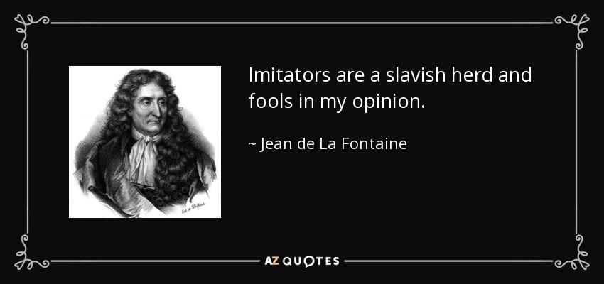 Imitators are a slavish herd and fools in my opinion. - Jean de La Fontaine