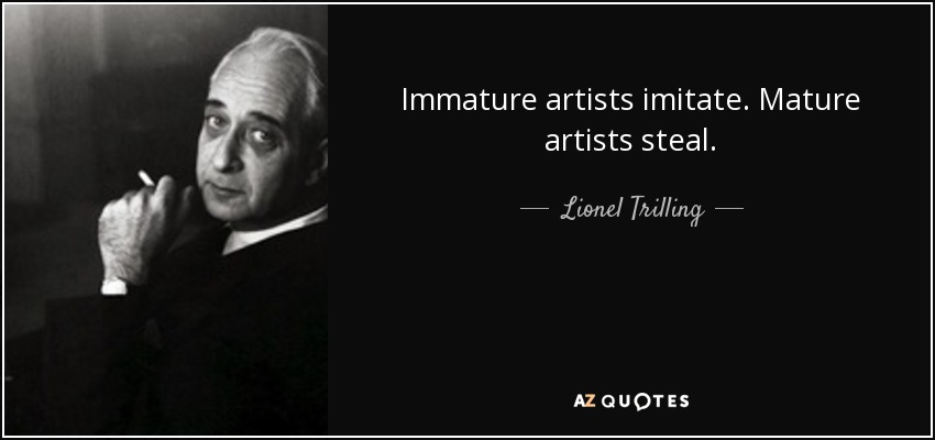 Immature artists imitate. Mature artists steal. - Lionel Trilling
