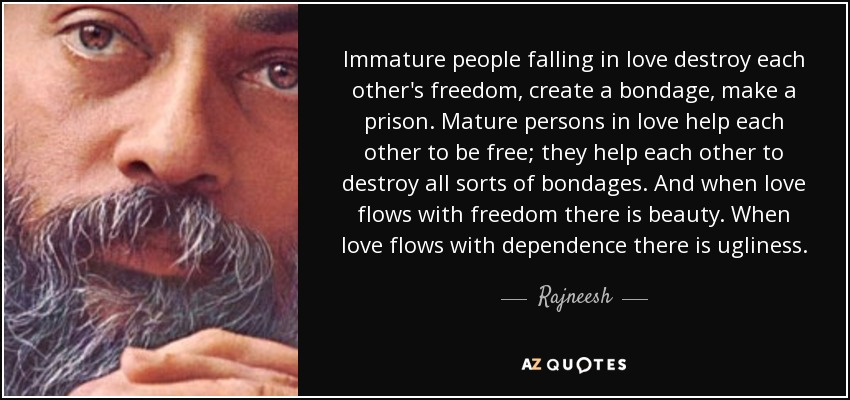 Immature people falling in love destroy each other's freedom, create a bondage, make a prison. Mature persons in love help each other to be free; they help each other to destroy all sorts of bondages. And when love flows with freedom there is beauty. When love flows with dependence there is ugliness. - Rajneesh