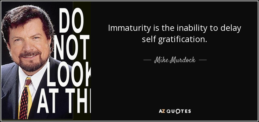Immaturity is the inability to delay self gratification. - Mike Murdock