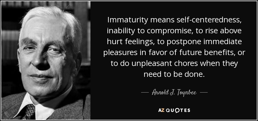 Immaturity means self-centeredness, inability to compromise, to rise above hurt feelings, to postpone immediate pleasures in favor of future benefits, or to do unpleasant chores when they need to be done. - Arnold J. Toynbee