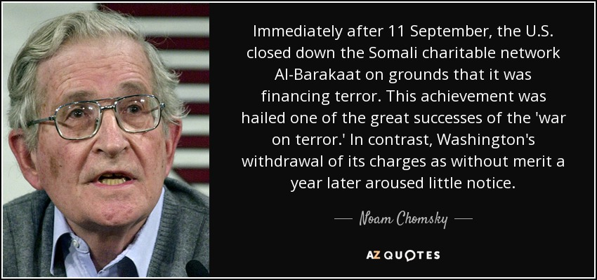 Immediately after 11 September, the U.S. closed down the Somali charitable network Al-Barakaat on grounds that it was financing terror. This achievement was hailed one of the great successes of the 'war on terror.' In contrast, Washington's withdrawal of its charges as without merit a year later aroused little notice. - Noam Chomsky