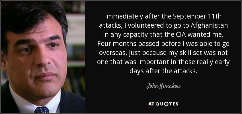 Immediately after the September 11th attacks, I volunteered to go to Afghanistan in any capacity that the CIA wanted me. Four months passed before I was able to go overseas, just because my skill set was not one that was important in those really early days after the attacks. - John Kiriakou