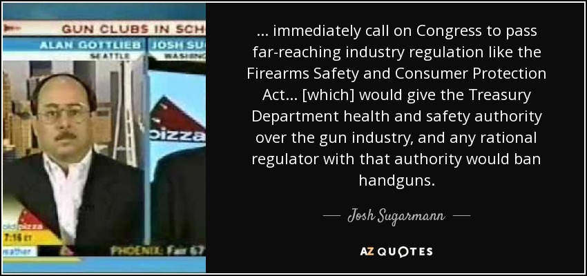... immediately call on Congress to pass far-reaching industry regulation like the Firearms Safety and Consumer Protection Act ... [which] would give the Treasury Department health and safety authority over the gun industry, and any rational regulator with that authority would ban handguns. - Josh Sugarmann