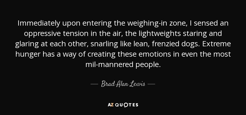Immediately upon entering the weighing-in zone, I sensed an oppressive tension in the air, the lightweights staring and glaring at each other, snarling like lean, frenzied dogs. Extreme hunger has a way of creating these emotions in even the most mil-mannered people. - Brad Alan Lewis