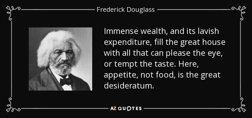 Immense wealth, and its lavish expenditure, fill the great house with all that can please the eye, or tempt the taste. Here, appetite, not food, is the great desideratum. - Frederick Douglass