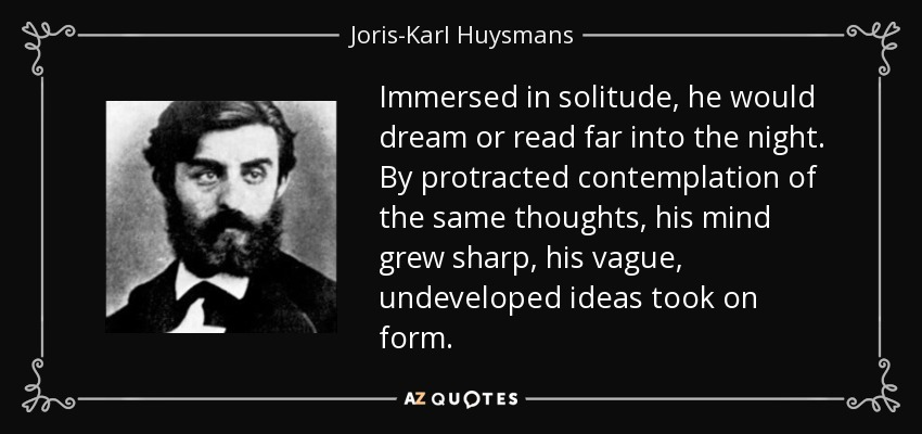 Immersed in solitude, he would dream or read far into the night. By protracted contemplation of the same thoughts, his mind grew sharp, his vague, undeveloped ideas took on form. - Joris-Karl Huysmans