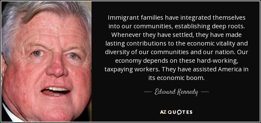 Immigrant families have integrated themselves into our communities, establishing deep roots. Whenever they have settled, they have made lasting contributions to the economic vitality and diversity of our communities and our nation. Our economy depends on these hard-working, taxpaying workers. They have assisted America in its economic boom. - Edward Kennedy
