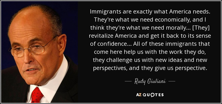 Immigrants are exactly what America needs. They're what we need economically, and I think they're what we need morally... [They] revitalize America and get it back to its sense of confidence... All of these immigrants that come here help us with the work they do, they challenge us with new ideas and new perspectives, and they give us perspective. - Rudy Giuliani