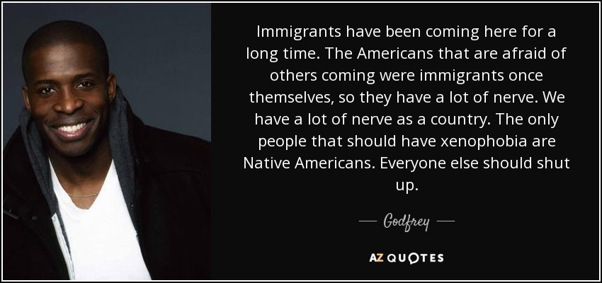 Immigrants have been coming here for a long time. The Americans that are afraid of others coming were immigrants once themselves, so they have a lot of nerve. We have a lot of nerve as a country. The only people that should have xenophobia are Native Americans. Everyone else should shut up. - Godfrey