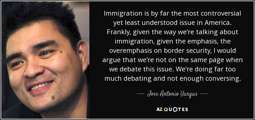 Immigration is by far the most controversial yet least understood issue in America. Frankly, given the way we're talking about immigration, given the emphasis, the overemphasis on border security, I would argue that we're not on the same page when we debate this issue. We're doing far too much debating and not enough conversing. - Jose Antonio Vargas
