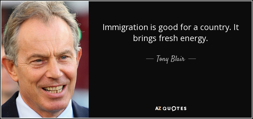 Immigration is good for a country. It brings fresh energy. - Tony Blair