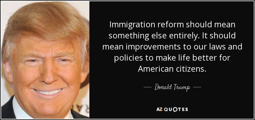Immigration reform should mean something else entirely. It should mean improvements to our laws and policies to make life better for American citizens. - Donald Trump