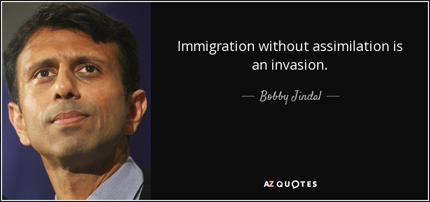 Immigration without assimilation is an invasion. - Bobby Jindal