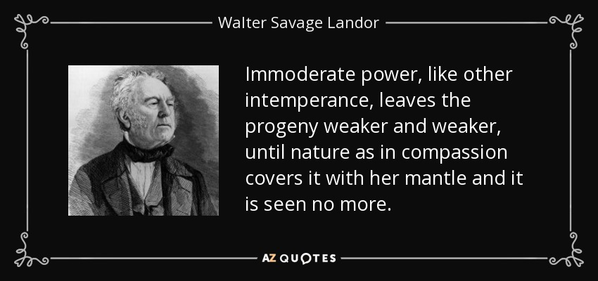 Immoderate power, like other intemperance, leaves the progeny weaker and weaker, until nature as in compassion covers it with her mantle and it is seen no more. - Walter Savage Landor