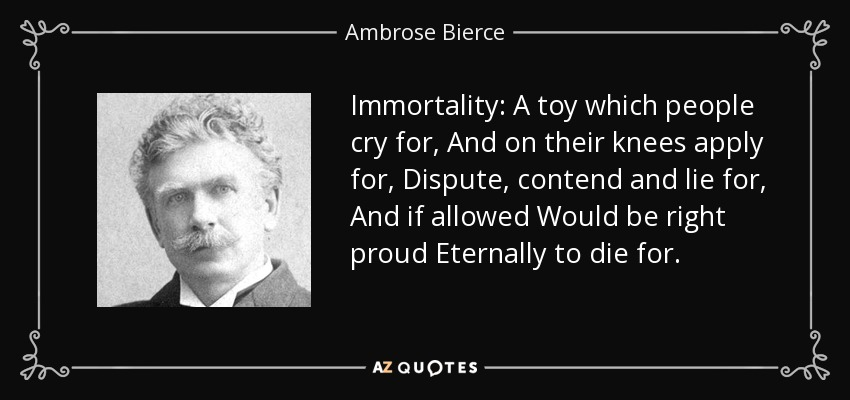 Immortality: A toy which people cry for, And on their knees apply for, Dispute, contend and lie for, And if allowed Would be right proud Eternally to die for. - Ambrose Bierce