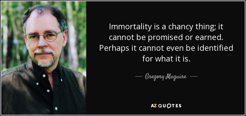 Immortality is a chancy thing; it cannot be promised or earned. Perhaps it cannot even be identified for what it is. - Gregory Maguire