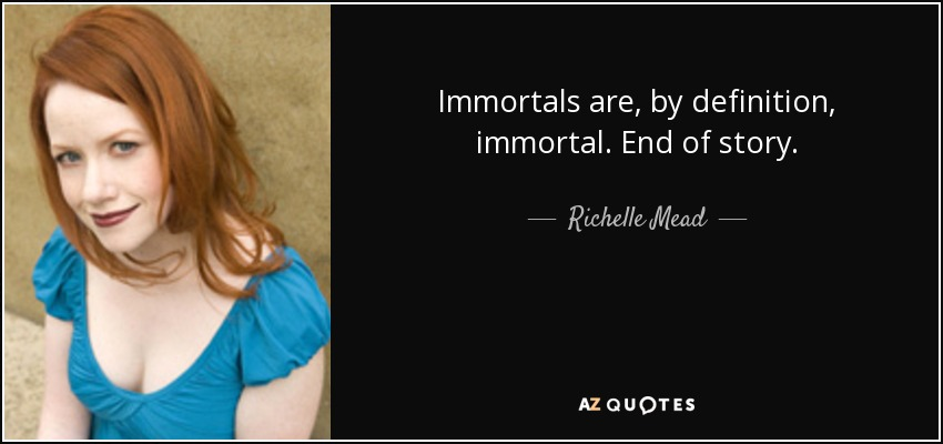 Immortals are, by definition, immortal. End of story. - Richelle Mead