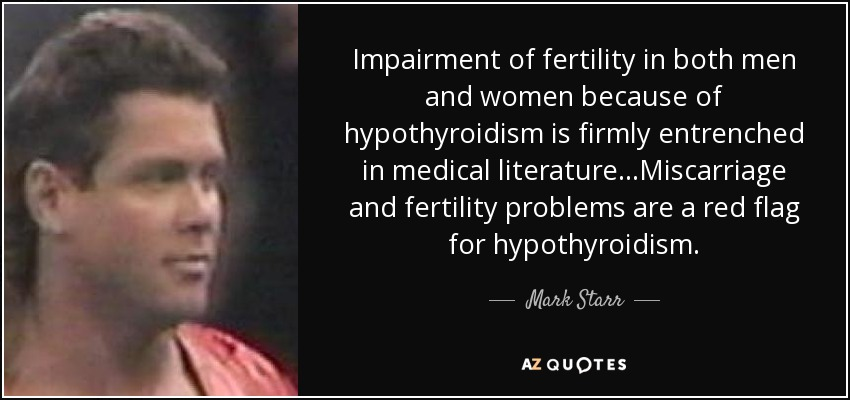 Impairment of fertility in both men and women because of hypothyroidism is firmly entrenched in medical literature...Miscarriage and fertility problems are a red flag for hypothyroidism. - Mark Starr