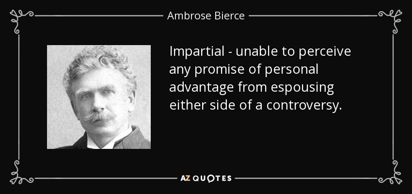 Impartial - unable to perceive any promise of personal advantage from espousing either side of a controversy. - Ambrose Bierce
