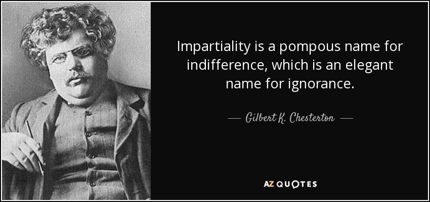 Impartiality is a pompous name for indifference which is an elegant name for ignorance. - Gilbert K. Chesterton
