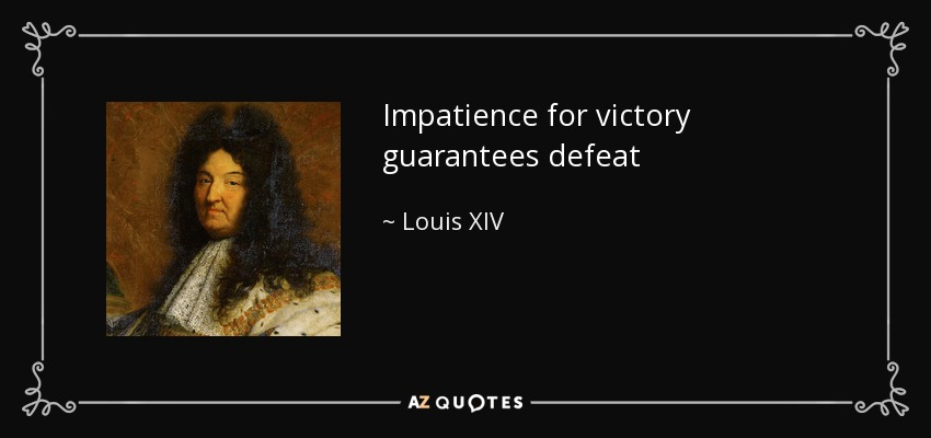 Impatience for victory guarantees defeat - Louis XIV