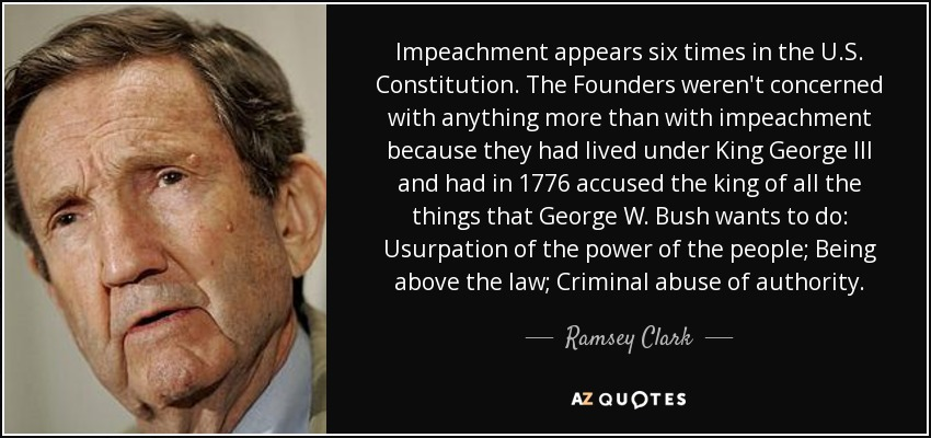 Impeachment appears six times in the U.S. Constitution. The Founders weren't concerned with anything more than with impeachment because they had lived under King George III and had in 1776 accused the king of all the things that George W. Bush wants to do: Usurpation of the power of the people; Being above the law; Criminal abuse of authority. - Ramsey Clark