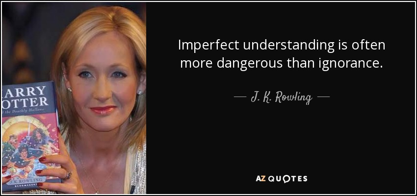 Imperfect understanding is often more dangerous than ignorance. - J. K. Rowling