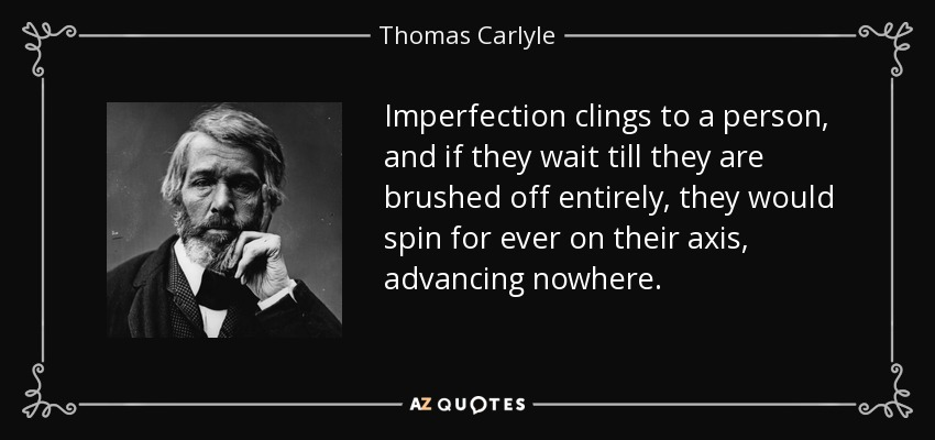 Imperfection clings to a person, and if they wait till they are brushed off entirely, they would spin for ever on their axis, advancing nowhere. - Thomas Carlyle