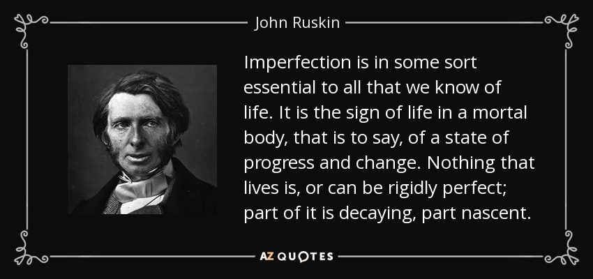 Imperfection is in some sort essential to all that we know of life. It is the sign of life in a mortal body, that is to say, of a state of progress and change. Nothing that lives is, or can be rigidly perfect; part of it is decaying, part nascent. - John Ruskin