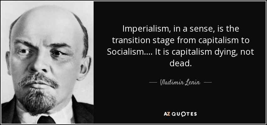 Imperialism, in a sense, is the transition stage from capitalism to Socialism. . . . It is capitalism dying, not dead. - Vladimir Lenin