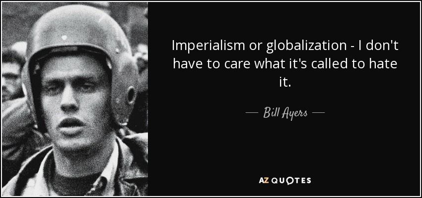 Imperialism or globalization - I don't have to care what it's called to hate it. - Bill Ayers