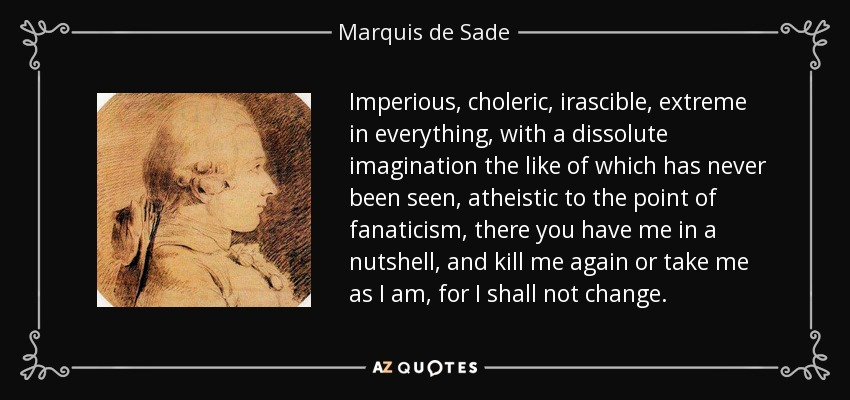 Imperious, choleric, irascible, extreme in everything, with a dissolute imagination the like of which has never been seen, atheistic to the point of fanaticism, there you have me in a nutshell, and kill me again or take me as I am, for I shall not change. - Marquis de Sade