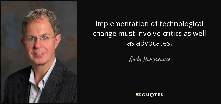 Implementation of technological change must involve critics as well as advocates. - Andy Hargreaves
