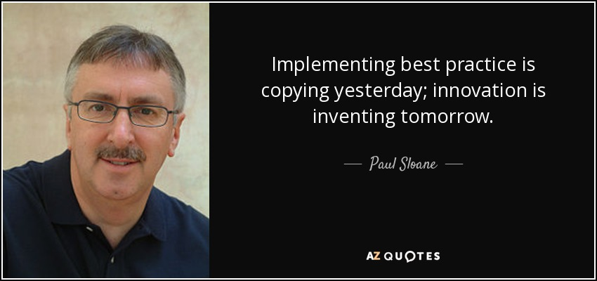 Implementing best practice is copying yesterday; innovation is inventing tomorrow. - Paul Sloane
