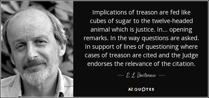 Implications of treason are fed like cubes of sugar to the twelve-headed animal which is justice. In ... opening remarks. In the way questions are asked. In support of lines of questioning where cases of treason are cited and the Judge endorses the relevance of the citation. - E. L. Doctorow