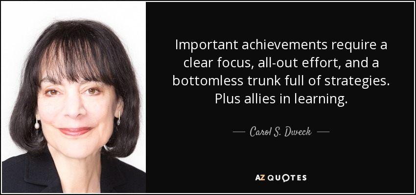Important achievements require a clear focus, all-out effort, and a bottomless trunk full of strategies. Plus allies in learning. - Carol S. Dweck