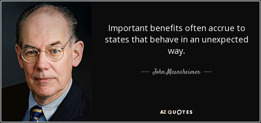 Important benefits often accrue to states that behave in an unexpected way. - John Mearsheimer