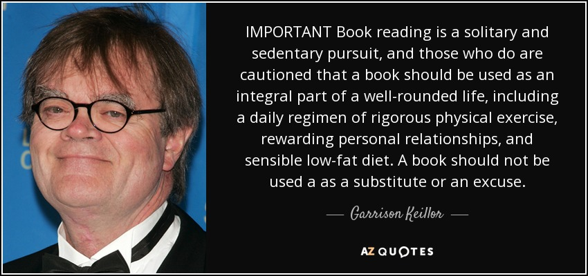 IMPORTANT Book reading is a solitary and sedentary pursuit, and those who do are cautioned that a book should be used as an integral part of a well-rounded life, including a daily regimen of rigorous physical exercise, rewarding personal relationships, and sensible low-fat diet. A book should not be used a as a substitute or an excuse. - Garrison Keillor