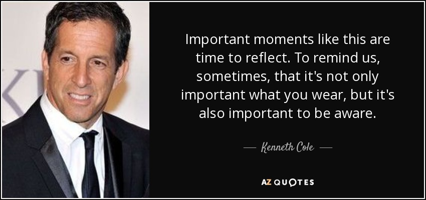 Important moments like this are time to reflect. To remind us, sometimes, that it's not only important what you wear, but it's also important to be aware. - Kenneth Cole