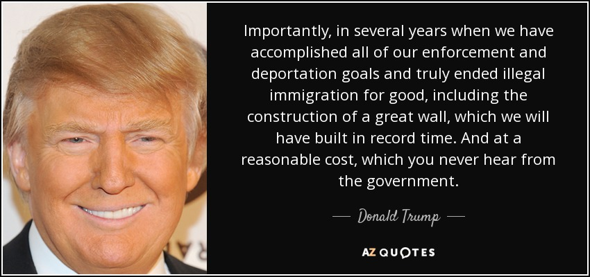 Importantly, in several years when we have accomplished all of our enforcement and deportation goals and truly ended illegal immigration for good, including the construction of a great wall, which we will have built in record time. And at a reasonable cost, which you never hear from the government. - Donald Trump