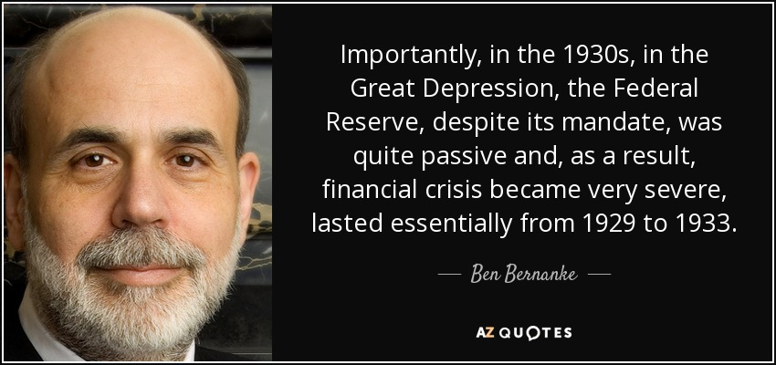 Importantly, in the 1930s, in the Great Depression, the Federal Reserve, despite its mandate, was quite passive and, as a result, financial crisis became very severe, lasted essentially from 1929 to 1933. - Ben Bernanke
