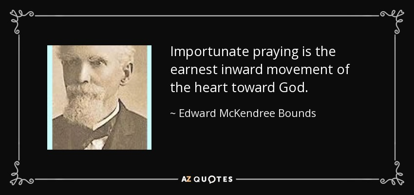 Importunate praying is the earnest inward movement of the heart toward God. - Edward McKendree Bounds