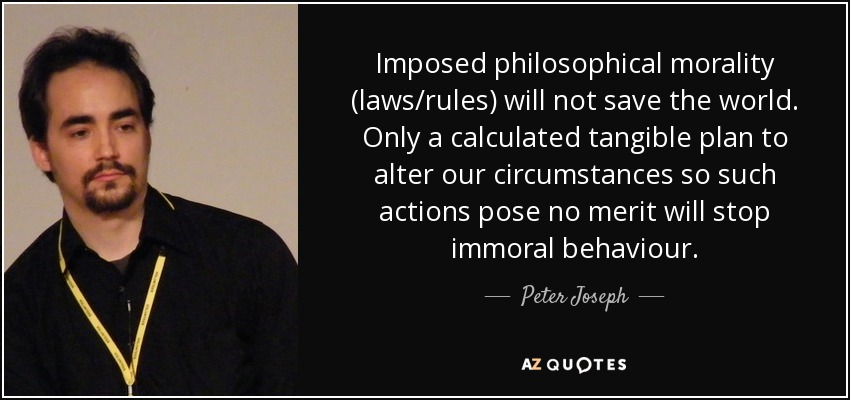 Imposed philosophical morality (laws/rules) will not save the world. Only a calculated tangible plan to alter our circumstances so such actions pose no merit will stop immoral behaviour. - Peter Joseph
