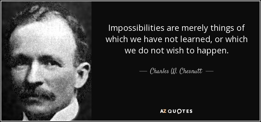 Impossibilities are merely things of which we have not learned, or which we do not wish to happen. - Charles W. Chesnutt