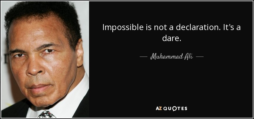 Impossible is not a declaration. It's a dare. - Muhammad Ali
