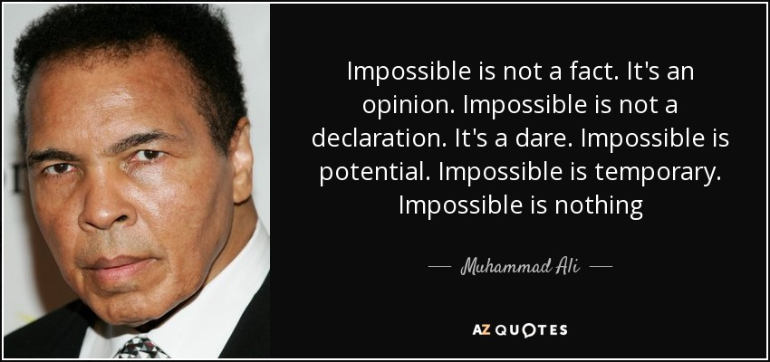 Impossible is not a fact. It's an opinion. Impossible is not a declaration. It's a dare. Impossible is potential. Impossible is temporary. Impossible is nothing - Muhammad Ali
